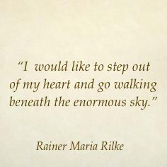 """I would like to step out of my heart and go walking beneath the enormous sky"" -R.M.Rilke"