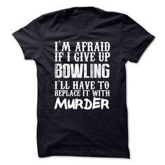 I Love Im Afraid If I Give Up Bowling Ill Have To Replace It With Murder Tshirt T shirts