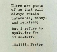 There are parts of me that will always remain untamable ~ messy ~ and reckless ~ and I refuse to apologize for it anymore ༺♡༻ Kaitlin Foster