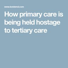 How primary care is being held hostage to tertiary care