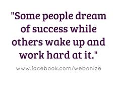 Some people dream of success while other wake up and work hard at it..