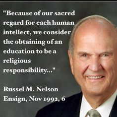 """""""Because of our sacred regard for each human intellect, we consider the obtaining of an education to be a religious responsibility."""" Russell M. Nelson, LDS, homeschool, homeschooling, unschool, unschooling, education"""