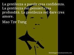 Aforisma di Mao Tze Tung , La gentilezza a parole crea confidenza. La gentilezza nei pensieri crea profondità. La gentilezza nel dare crea amore.