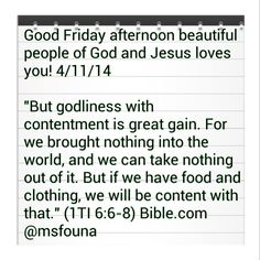 "Good Friday afternoon beautiful people of God and Jesus loves you! 4/11/14  ""But godliness with contentment is great gain. For we brought nothing into the world, and we can take nothing out of it. But if we have food and clothing, we will be content with that."" (1TI 6:6-8) Bible.com @msfouna"