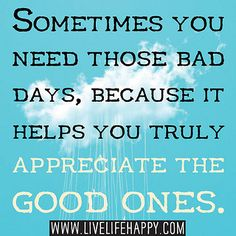 Sometimes you need those bad days, because it helps you truly appreciate the good ones. by deeplifequotes, via Flickr
