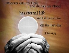 """Whoever eats my flesh and drinks my blood has eternal life, and I will raise them up at the last day."" John 6:54"