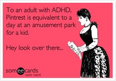 To an adult with ADHD, Pintrest is equivalent to a day at an amusement park for a kid. Hey look over there... | Somewhat Topical Ecard | someecards.com