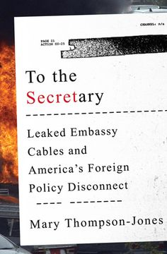 To the Secretary: Leaked Embassy Cables and America's Foreign Policy Disconnect by Mary Thompson-Jones  Call #: 327.73 Tho