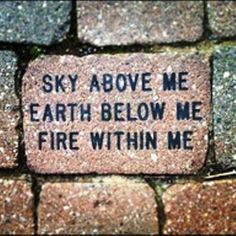 Sky Above Me; Earth Below Me; Fire Within Me.
