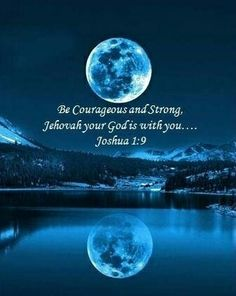 Joshua 1:9 (KJV) ~ Have not I commanded thee? Be strong and of a good courage; be not afraid, neither be thou dismayed: for the Lord thy God is with thee whithersoever thou goest.