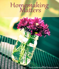 All those little mundane tasks - cleaning the toilet, sweeping the floor, dusting the shelves - they matter. Homemaking matters.