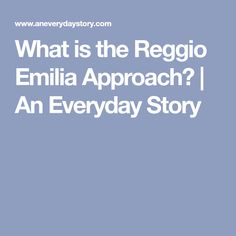 What is the Reggio Emilia Approach?   An Everyday Story