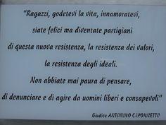 """""""Ragazzi, godetevi la vita, innamoratevi, siate felici ma diventate partigiani di questa nuova resistenza, la resistenza dei valori, la resistenza degli ideali. Non abbiate mai paura di pensare, di denunciare e di agaire da uomini liberi e consapevoli."""" Giudice Antonino Caponnetto"""