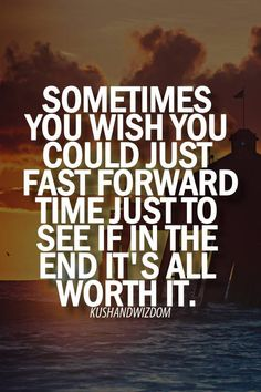 Sometimes you wish you could just fast forward time just to see if in the end it's all worth it.