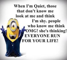 when I'm quiet, those that don't know me look at me and think I'm shy. People who know me think OMG! she's thinking EVERYONE RUN FOR YOUR LIFE! (Minions)