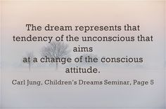 The dream represents that tendency of the unconscious that aims at a change of the conscious attitude. ~Carl Jung, Children's Dreams Seminar, Page 5.