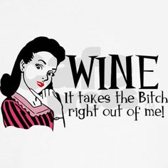 Wine- It takes the bitch right out of me!  T-Shirts and more!