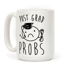 Post Grad Probs - Stay in school, don't graduate! Being an adult in the real world is way harder than any school or college! Feeling the pressures of post grad life? No problem, show the world your post grad struggles with this cute and funny coffee mug!