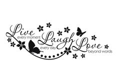 Remember to Live every moment, Laugh everyday, and Love beyond words
