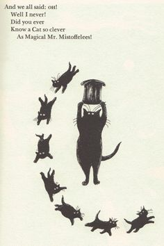 And we all said: OH!  Well I never!  Did you ever  Know a Cat so clever  As Magical Mr. Mistoffelees!  by Edward Gorey, from Old Possum's Book of Practical Cats by T.S. Eliot