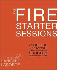 The Fire Starter Sessions: A Soulful + Practical Guide to Creating Success on Your Own Terms By Danielle LaPorte