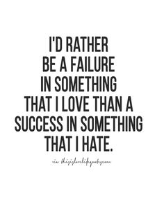 i'd rather be failure in something that i love than a success in something that i hate.