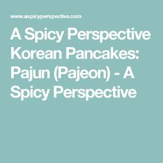 A Spicy Perspective Korean Pancakes: Pajun (Pajeon) - A Spicy Perspective