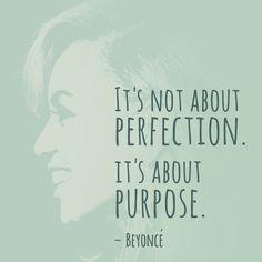 """It's not about perfection. It's about purpose."" — Beyoncé"