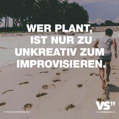 Wer plant, ist nur zu unkreativ zum improvisieren.