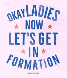 OKAY LADIES NOW LET'S GET IN FORMATION Designed by Alex Nassour + Natalie Warther DOWNLOAD HERE HOW TO PRINT