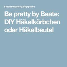 Be pretty by Beate: DIY Häkelkörbchen oder Häkelbeutel