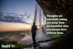 Thoughts are waterfalls taking you away from the beautiful view you always have…
