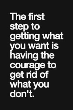 love quote: the first step to getting what you want is having the courage to get rid of what you ... - love images