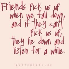 Friends pick us up when we fall down, and if they can't pick us up, the lie down and listen for a while...