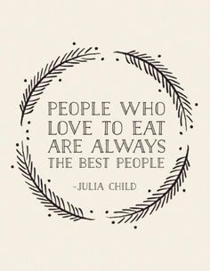 """People who love to eat are always the best people - Julia Child. """"Well if Julia child said it, it MUST be so! Quotes Love, Great Quotes, Quotes To Live By, Inspirational Quotes, Good People Quotes, Sad Sayings, Simple Sayings, Work Quotes, Awesome Quotes"""