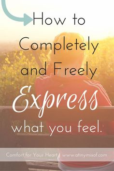 How to Completely and Freely Express what you Feel - What do you do when you need to externalize your feelings? Do you think you express your feelings completely? Do you turn to the right people? | http://www.atinymixof.com/encouragement/how-to-completely-and-freely-express-what-you-feel/