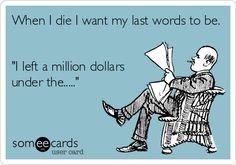 When I die I want my last words to be. 'I left a million dollars under the.....'