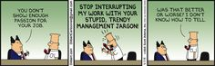 Boss: You don't show enough passion for your job. Dilbert: Stop interrupting my work with your stupid, trendy management jargon! Was that better or worse? I don't know how to tell.