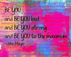 Be You and Be You loud and Be You strong and Be You to the maximum ~John Mayer - #Be #You #Beautiful