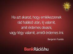 Ha azt akarod, hogy emlékezzenek rád halálod után, írj valamit, amit érdemes olvasni, vagy tégy valamit, amiről érdemes írni. - Benjamin Franklin, www.bankracio.hu idézet