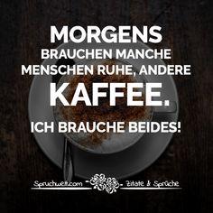 Lustige Kaffee Sprüche - Morgens brauchen manche Menschen Ruhe, andere Kaffee. Ich brauche beides!