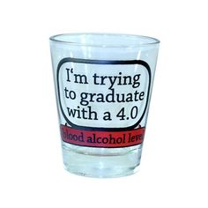 """""""I'm trying to graduate with a 4.0. blood alcohol level"""" Shot Glass Your favorite online gift shop!- It's important to set goals before you enter college. Otherwise, you might aimlessly waste your time."""