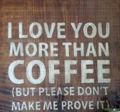 I love you more than #coffee.  But please don't make me prove it.