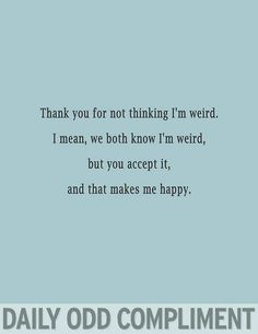 Thank you for not thinking I'm weird. I mean, we both know I'm weird, but you accept it, and that makes me happy.   Daily Odd Compliment