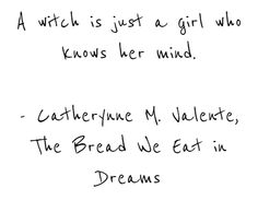 A witch is just a girl who knows her mind. - Catherynne M. Valente, The Bread We Eat in Dreams