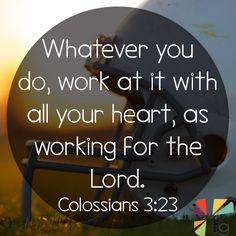 Colossians 3:23-24 King James Version  23 And whatsoever ye do , do it heartily , as to the Lord, and not unto men;   24 Knowing that of the Lord ye shall receive the reward of the inheritance: for ye serve the Lord Christ.   http://www.biblestudytools.com/colossians/3-23-compare.html