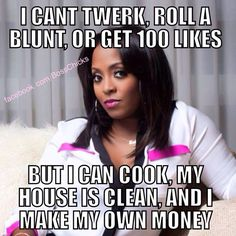 """""""I can't twerk or roll a blunt or get 100 likes. But I can cook, my house is clean, and I make my own money."""" Real Women. Quotes About Women. Homemaker."""