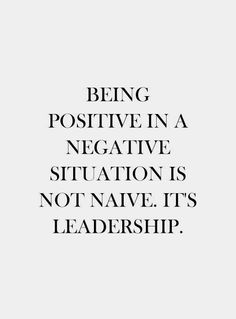 Being positive in a negative situation is not naive, it's leadership.
