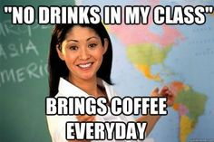 And when you have earned a degree and have to put up with ridiculousness every day, you may bring a drink, too!