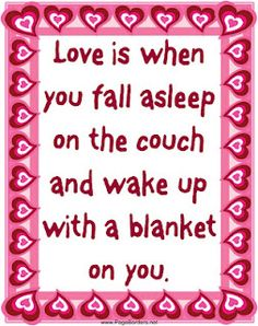 Love is when you fall asleep on the couch and wake up with a blanket on you.